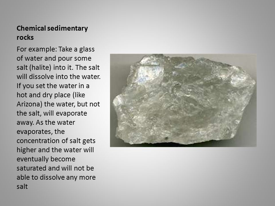 Chemical sedimentary rocks For example: Take a glass of water and pour some salt (halite) into it.