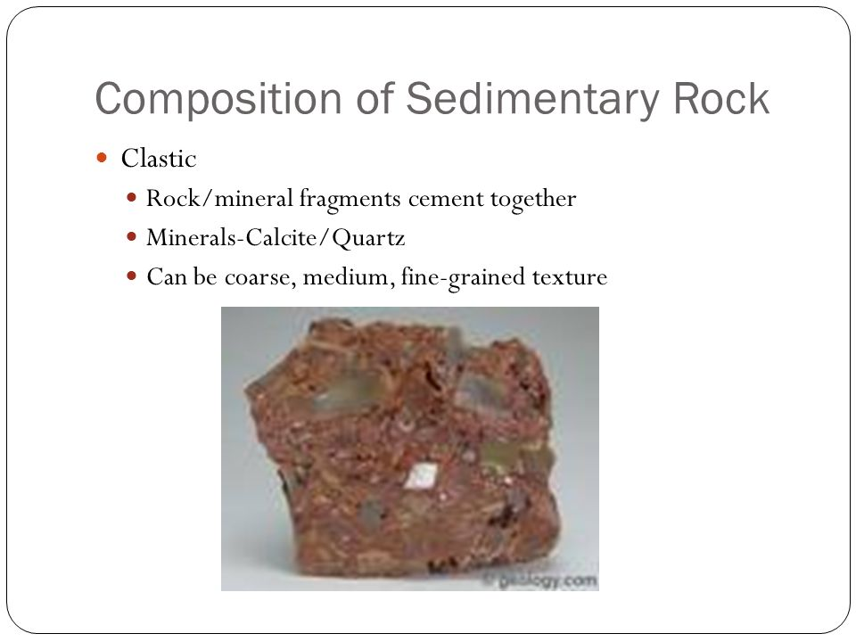 Composition of Sedimentary Rock Clastic Rock/mineral fragments cement together Minerals-Calcite/Quartz Can be coarse, medium, fine-grained texture