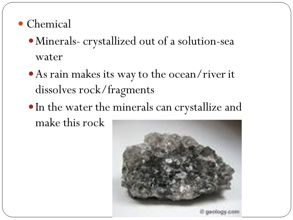 Chemical Minerals- crystallized out of a solution-sea water As rain makes its way to the ocean/river it dissolves rock/fragments In the water the minerals can crystallize and make this rock