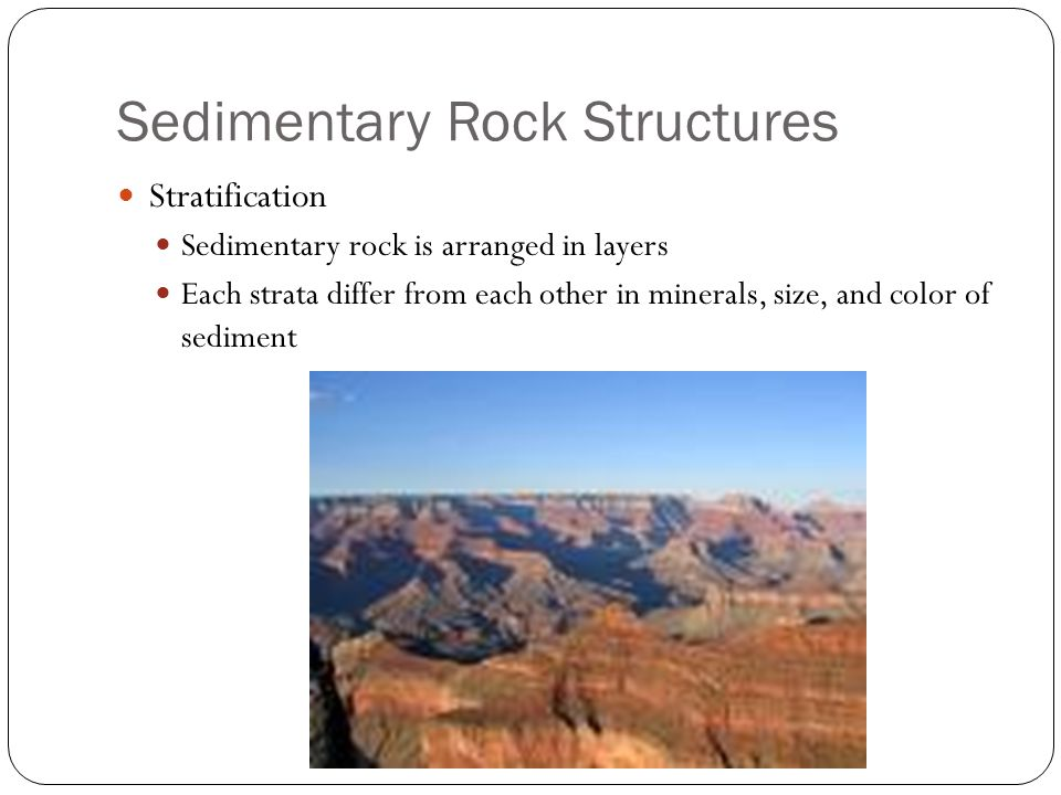 Sedimentary Rock Structures Stratification Sedimentary rock is arranged in layers Each strata differ from each other in minerals, size, and color of sediment
