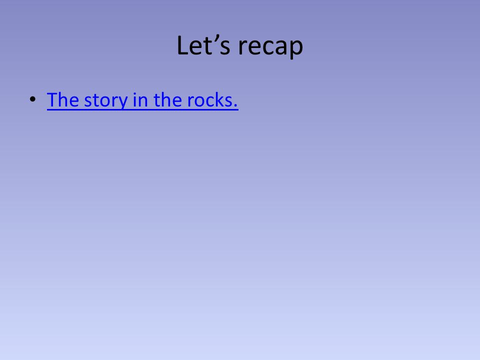 Let's recap The story in the rocks.