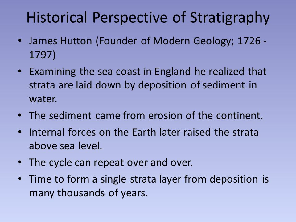 Historical Perspective of Stratigraphy James Hutton (Founder of Modern Geology; 1726 - 1797) Examining the sea coast in England he realized that strat