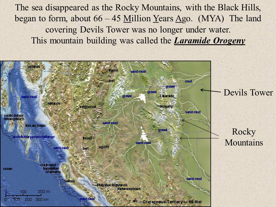 The sea disappeared as the Rocky Mountains, with the Black Hills, began to form, about 66 – 45 Million Years Ago.