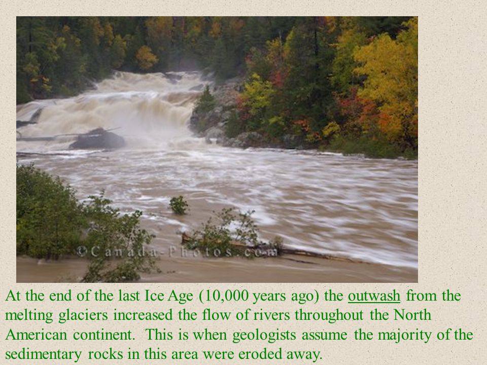 At the end of the last Ice Age (10,000 years ago) the outwash from the melting glaciers increased the flow of rivers throughout the North American continent.