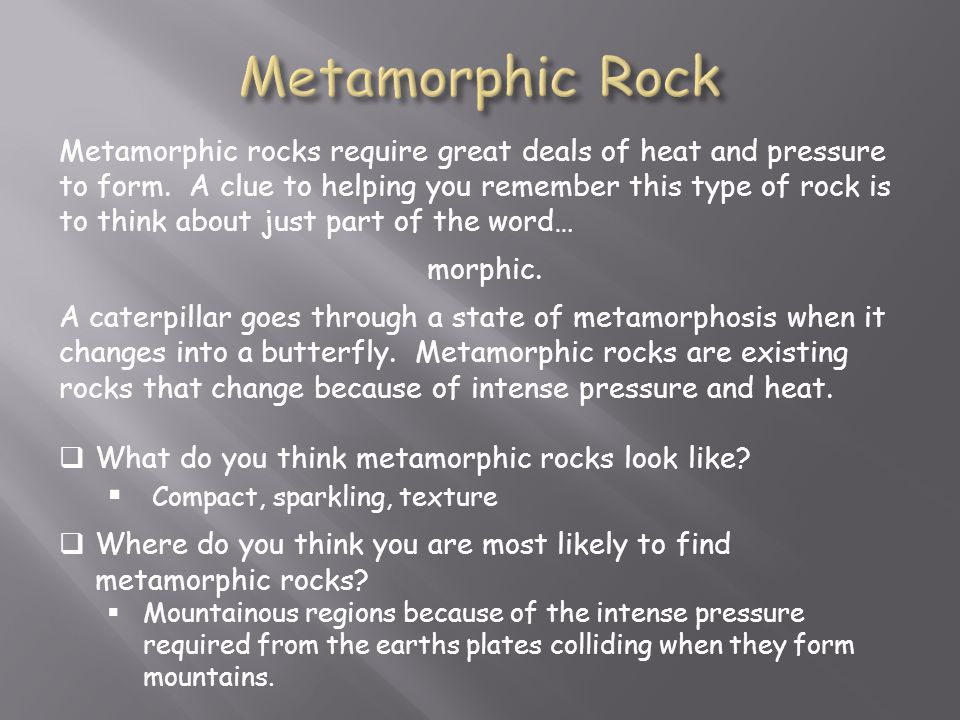 Metamorphic rocks require great deals of heat and pressure to form.