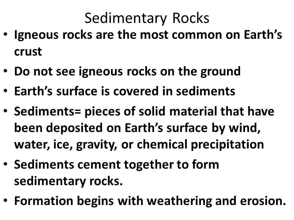 Sedimentary Rocks Igneous rocks are the most common on Earth's crust Do not see igneous rocks on the ground Earth's surface is covered in sediments Sediments= pieces of solid material that have been deposited on Earth's surface by wind, water, ice, gravity, or chemical precipitation Sediments cement together to form sedimentary rocks.
