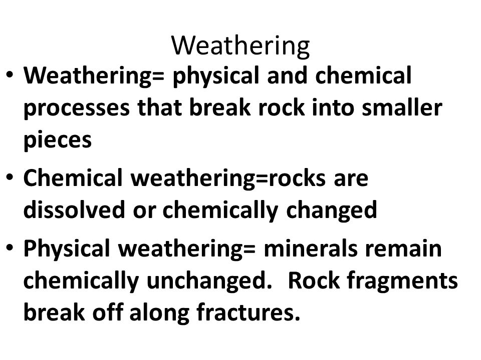 Weathering Weathering= physical and chemical processes that break rock into smaller pieces Chemical weathering=rocks are dissolved or chemically changed Physical weathering= minerals remain chemically unchanged.