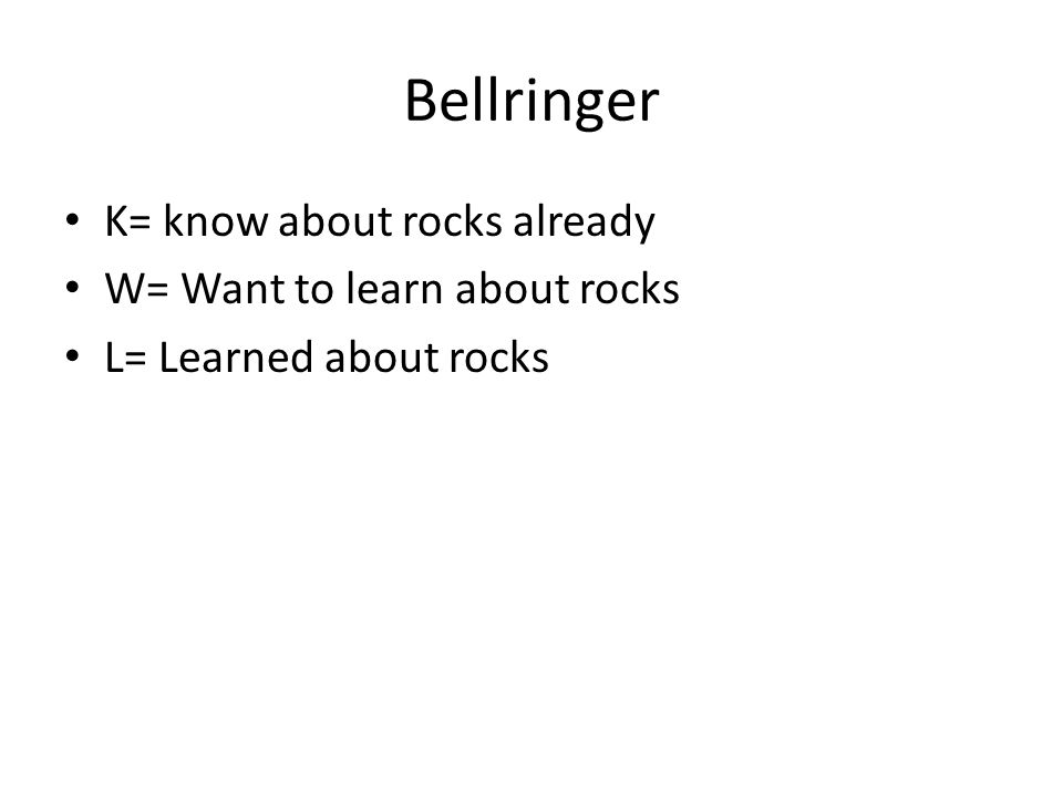 Bellringer K= know about rocks already W= Want to learn about rocks L= Learned about rocks