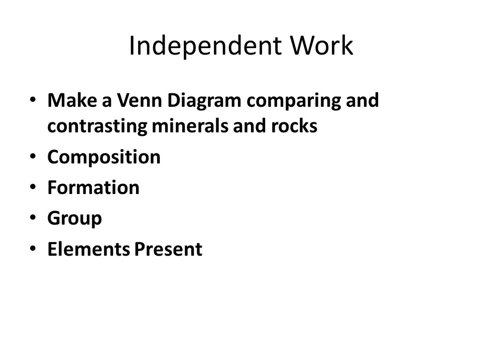 Independent Work Make a Venn Diagram comparing and contrasting minerals and rocks Composition Formation Group Elements Present