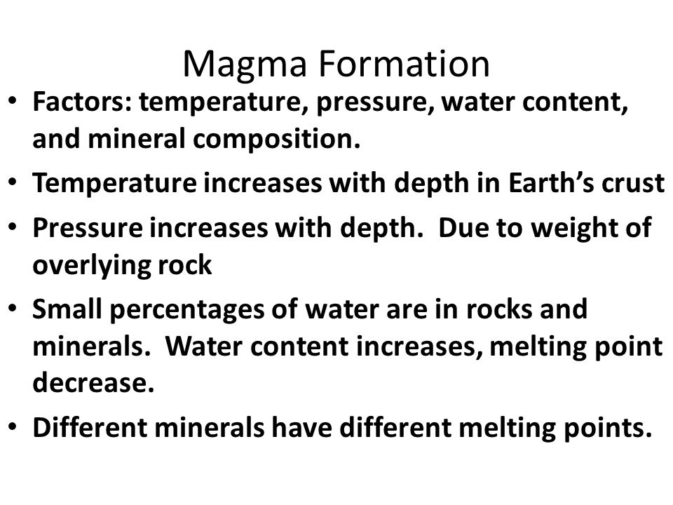 Magma Formation Factors: temperature, pressure, water content, and mineral composition.