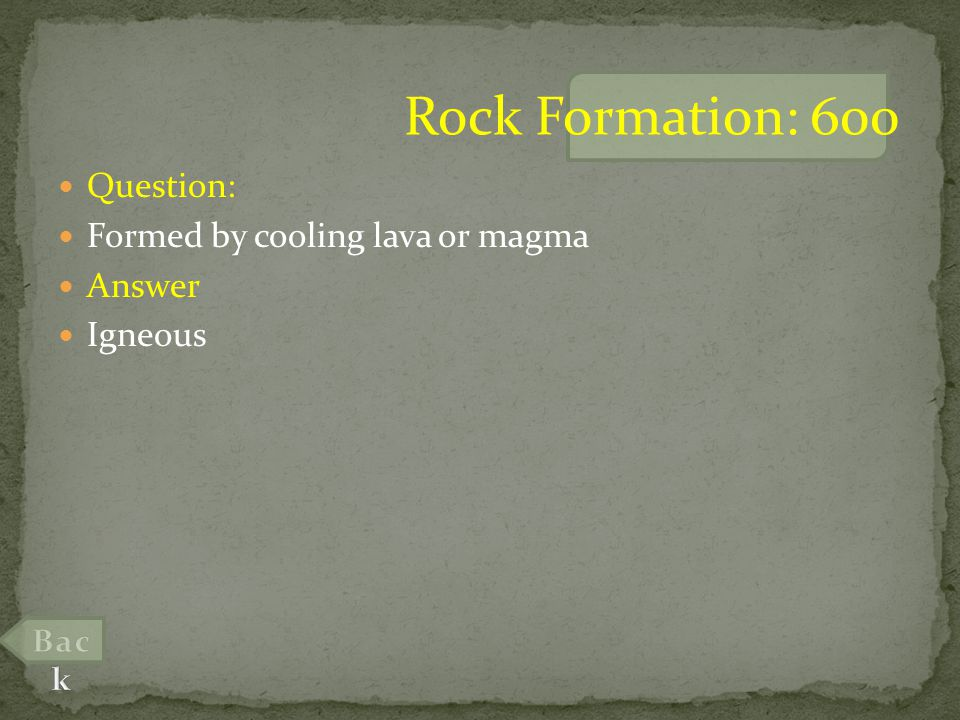 Question: Formed by cooling lava or magma Answer Igneous Rock Formation: 600