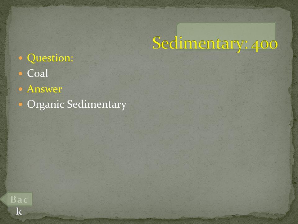 Question: Coal Answer Organic Sedimentary