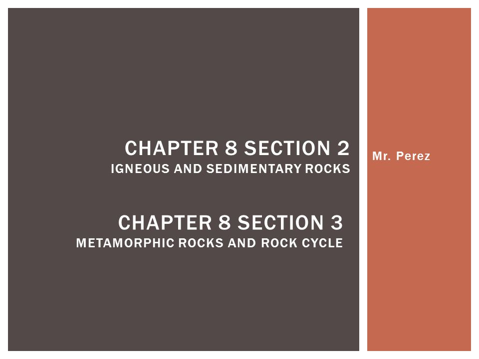 Mr. Perez CHAPTER 8 SECTION 2 IGNEOUS AND SEDIMENTARY ROCKS CHAPTER 8 SECTION 3 METAMORPHIC ROCKS AND ROCK CYCLE