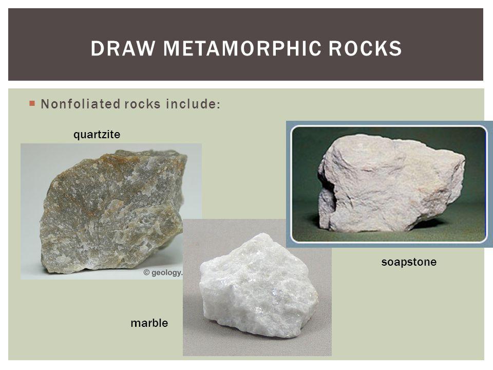  Nonfoliated rocks include: DRAW METAMORPHIC ROCKS quartzite marble soapstone