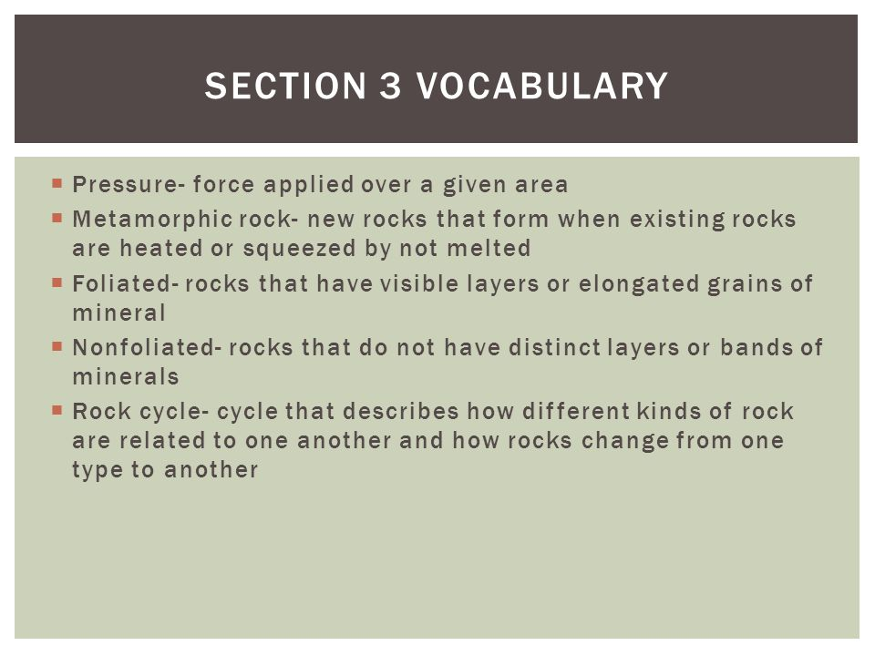  Pressure- force applied over a given area  Metamorphic rock- new rocks that form when existing rocks are heated or squeezed by not melted  Foliate