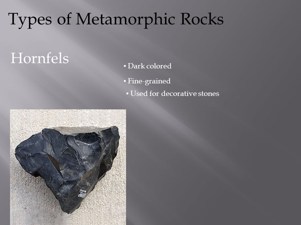 Types of Metamorphic Rocks Slate Often grey Fine-grained Used for roofs, floor tiles, billiard table tops and tombstones
