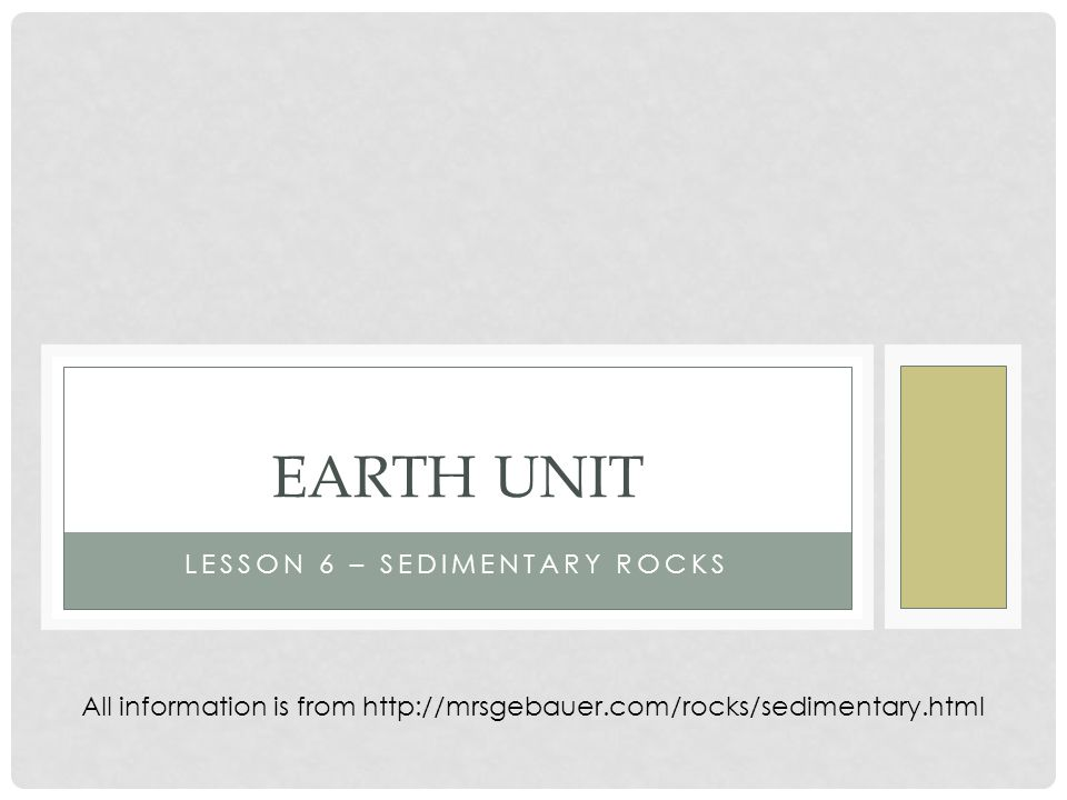 LESSON 6 – SEDIMENTARY ROCKS EARTH UNIT All information is from http://mrsgebauer.com/rocks/sedimentary.html
