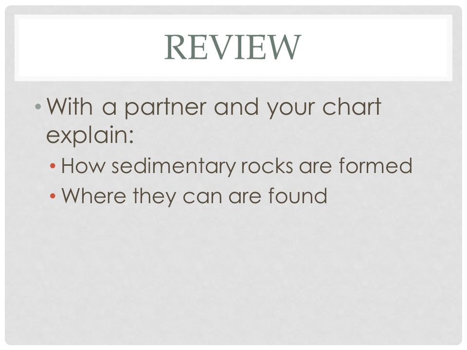 REVIEW With a partner and your chart explain: How sedimentary rocks are formed Where they can are found