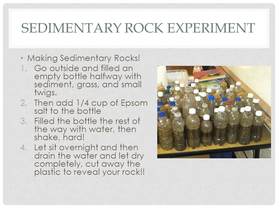 SEDIMENTARY ROCK EXPERIMENT Making Sedimentary Rocks! 1.Go outside and filled an empty bottle halfway with sediment, grass, and small twigs. 2.Then ad