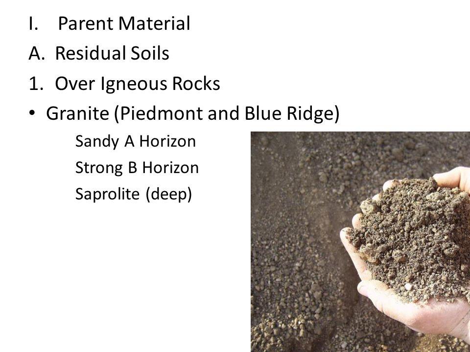 I.Parent Material A.Residual Soils 1.Over Igneous Rocks Granite (Piedmont and Blue Ridge) Sandy A Horizon Strong B Horizon Saprolite (deep)
