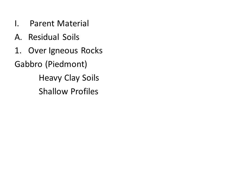 I.Parent Material A.Residual Soils 1.Over Igneous Rocks Gabbro (Piedmont) Heavy Clay Soils Shallow Profiles