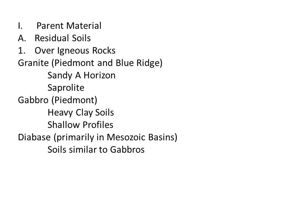 I.Parent Material A.Residual Soils 1.Over Igneous Rocks Granite (Piedmont and Blue Ridge) Sandy A Horizon Saprolite Gabbro (Piedmont) Heavy Clay Soils