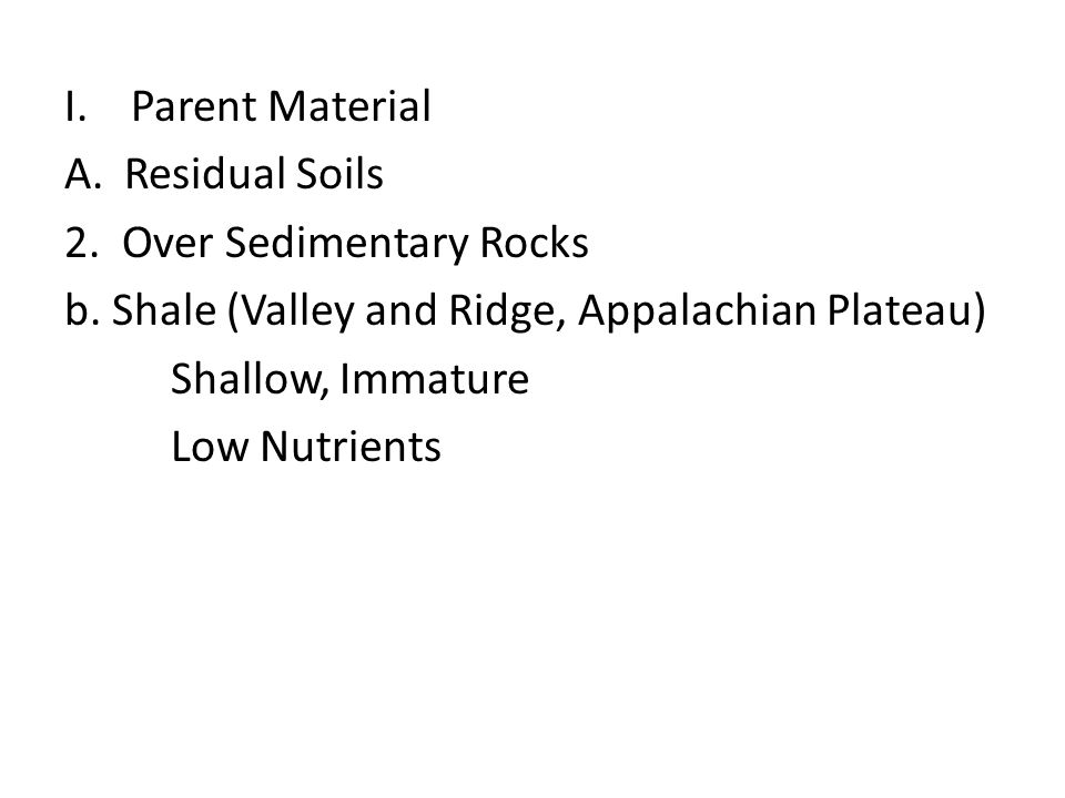 I.Parent Material A.Residual Soils 2. Over Sedimentary Rocks b. Shale (Valley and Ridge, Appalachian Plateau) Shallow, Immature Low Nutrients