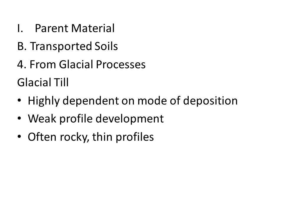 I.Parent Material B. Transported Soils 4. From Glacial Processes Glacial Till Highly dependent on mode of deposition Weak profile development Often ro
