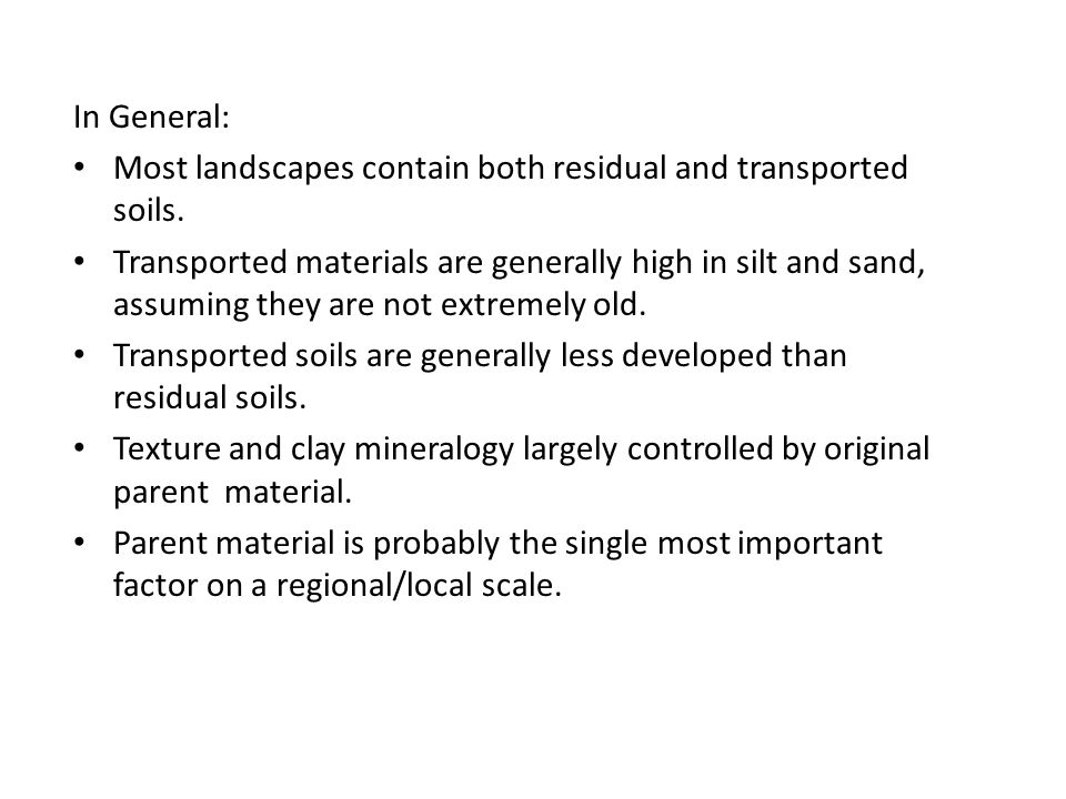 In General: Most landscapes contain both residual and transported soils. Transported materials are generally high in silt and sand, assuming they are