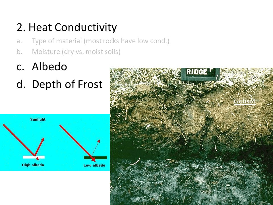2. Heat Conductivity a.Type of material (most rocks have low cond.) b.Moisture (dry vs. moist soils) c.Albedo d.Depth of Frost