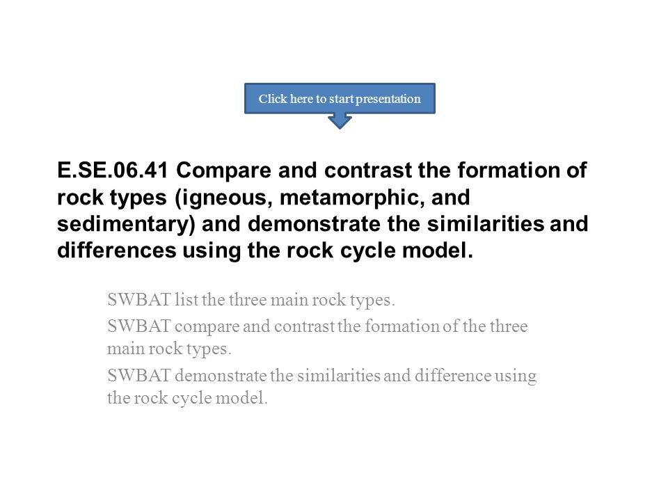 E.SE.06.41 Compare and contrast the formation of rock types (igneous, metamorphic, and sedimentary) and demonstrate the similarities and differences u