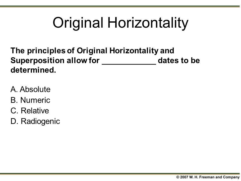 The principles of Original Horizontality and Superposition allow for ____________ dates to be determined. A. Absolute B. Numeric C. Relative D. Radiog