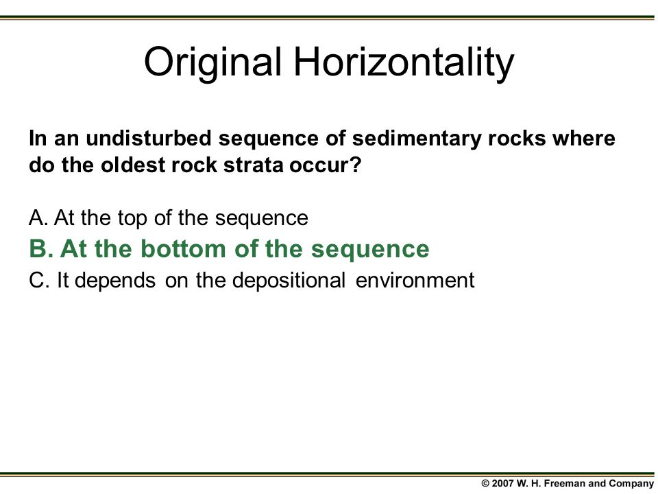 In an undisturbed sequence of sedimentary rocks where do the oldest rock strata occur? A. At the top of the sequence B. At the bottom of the sequence