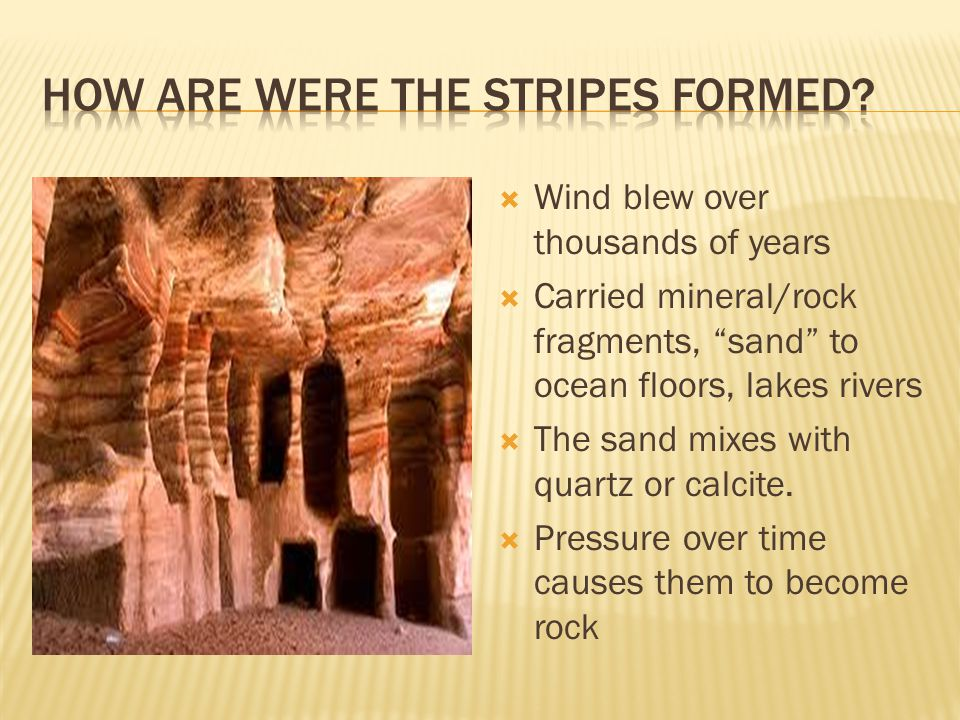 """ Wind blew over thousands of years  Carried mineral/rock fragments, """"sand"""" to ocean floors, lakes rivers  The sand mixes with quartz or calcite. """