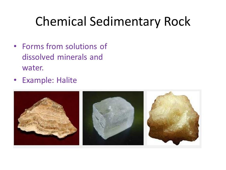 Chemical Sedimentary Rock Forms from solutions of dissolved minerals and water. Example: Halite