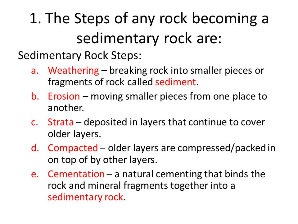 1. The Steps of any rock becoming a sedimentary rock are: Sedimentary Rock Steps: a.Weathering – breaking rock into smaller pieces or fragments of roc