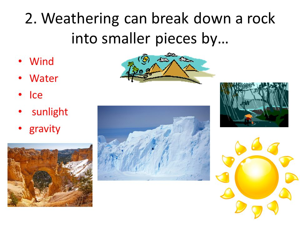 2. Weathering can break down a rock into smaller pieces by… Wind Water Ice sunlight gravity