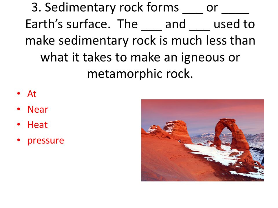 3. Sedimentary rock forms ___ or ____ Earth's surface. The ___ and ___ used to make sedimentary rock is much less than what it takes to make an igneou