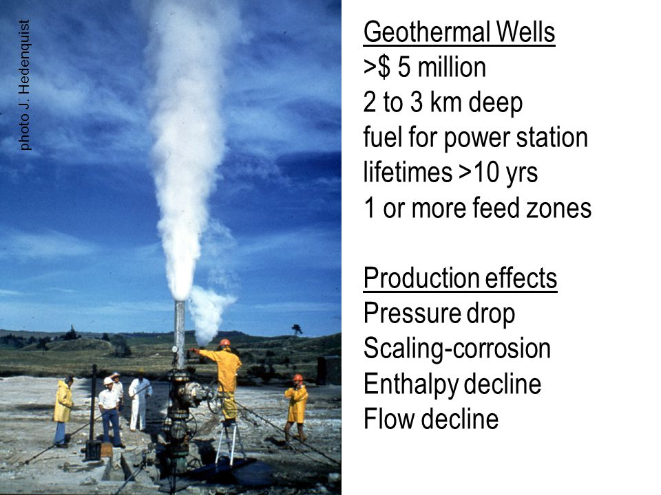 Geothermal Wells >$ 5 million 2 to 3 km deep fuel for power station lifetimes >10 yrs 1 or more feed zones Production effects Pressure drop Scaling-co