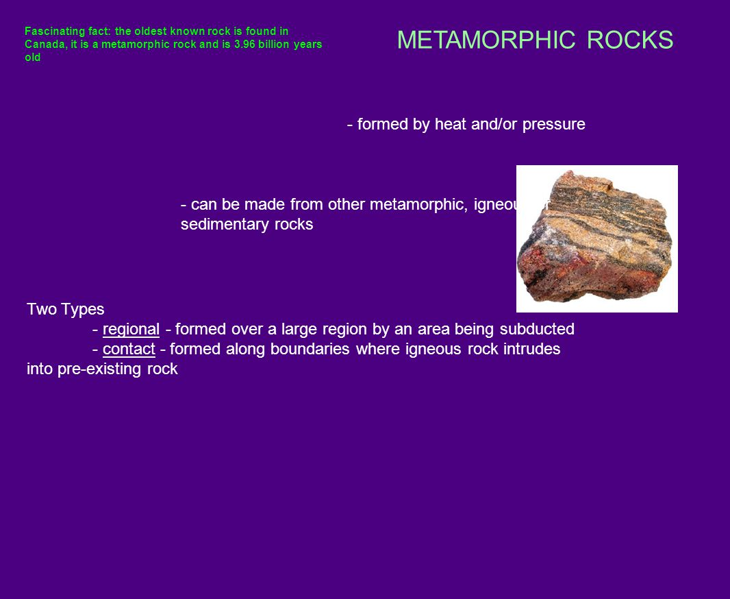METAMORPHIC ROCKS CHARACTERIZED BY: MINERAL ALIGNMENT 1) Foliated: Minerals have a layered, or banded appearance, that is produced by exposure to heat and pressure 2) Non-foliated: Distorted bands of minerals, such as: marble and quartzite.