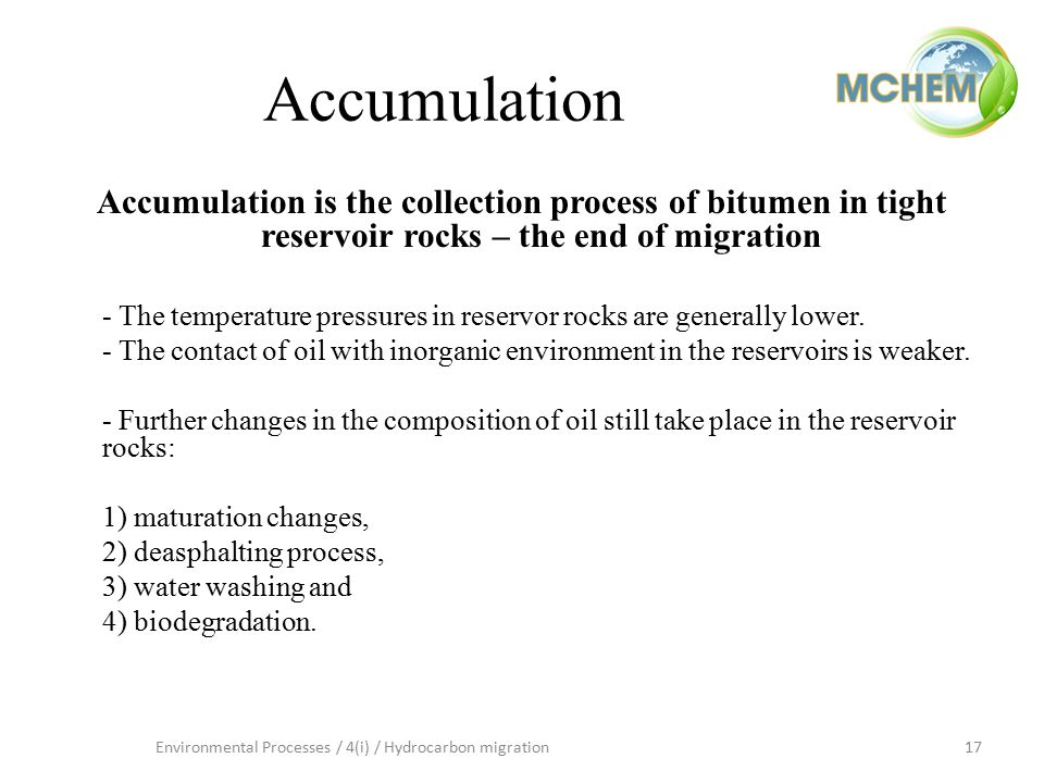 17Environmental Processes / 4(i) / Hydrocarbon migration Accumulation Accumulation is the collection process of bitumen in tight reservoir rocks – the