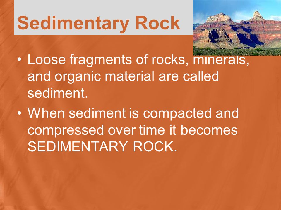Sedimentary Rock Loose fragments of rocks, minerals, and organic material are called sediment.