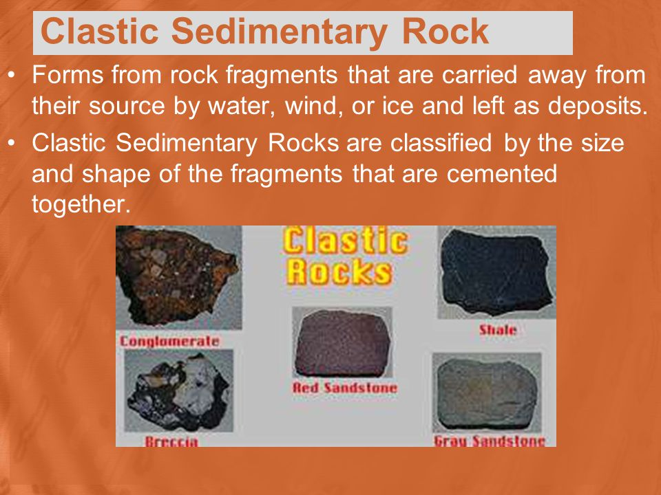 Clastic Sedimentary Rock Forms from rock fragments that are carried away from their source by water, wind, or ice and left as deposits.