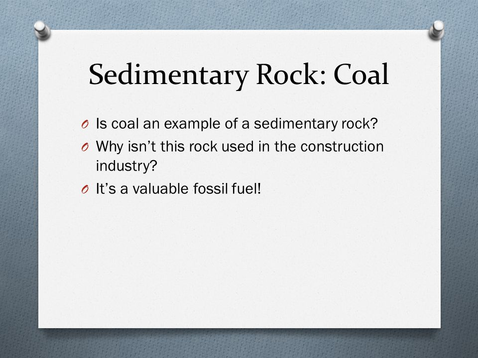 Sedimentary Rock: Coal O Is coal an example of a sedimentary rock? O Why isn't this rock used in the construction industry? O It's a valuable fossil f
