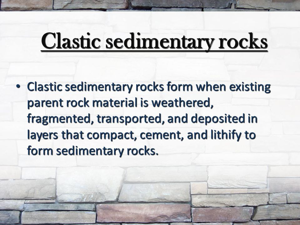 Clastic sedimentary rocks Clastic sedimentary rocks Clastic sedimentary rocks form when existing parent rock material is weathered, fragmented, transported, and deposited in layers that compact, cement, and lithify to form sedimentary rocks.