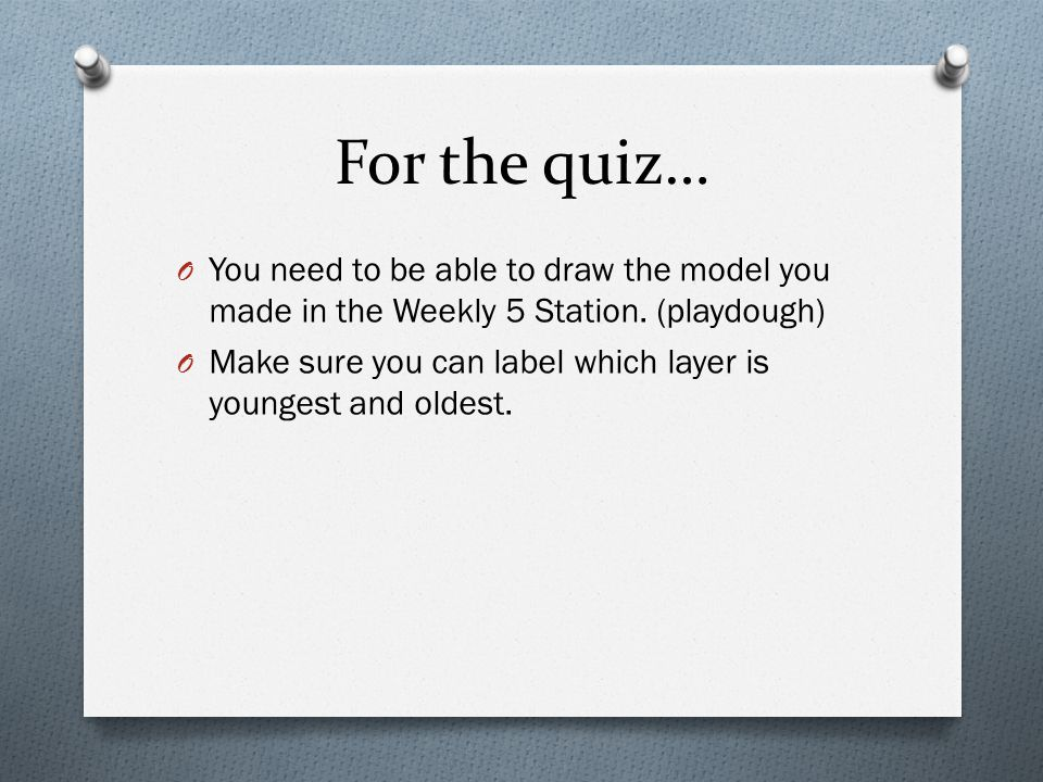 For the quiz… O You need to be able to draw the model you made in the Weekly 5 Station. (playdough) O Make sure you can label which layer is youngest