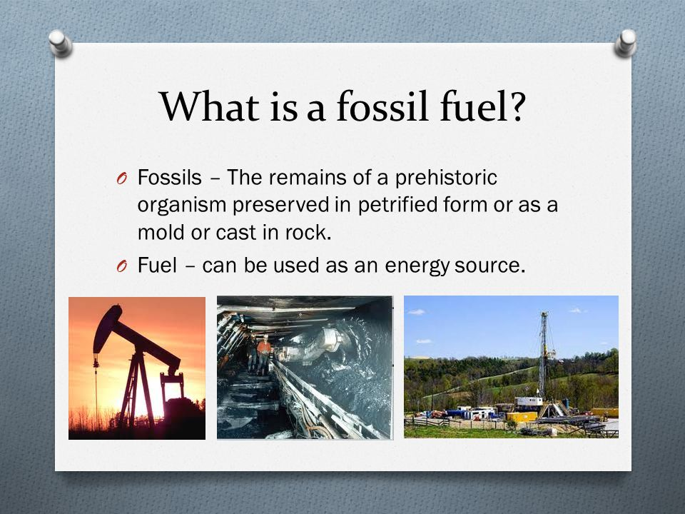 What is a fossil fuel? O Fossils – The remains of a prehistoric organism preserved in petrified form or as a mold or cast in rock. O Fuel – can be use