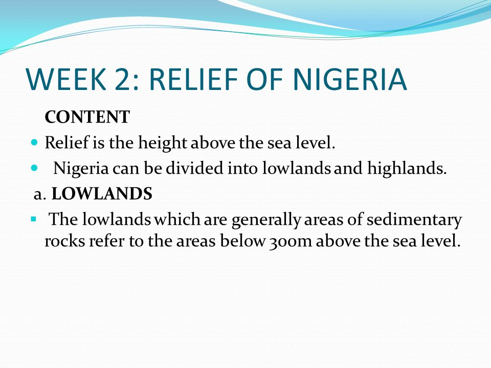 WEEK 2: RELIEF OF NIGERIA CONTENT Relief is the height above the sea level.
