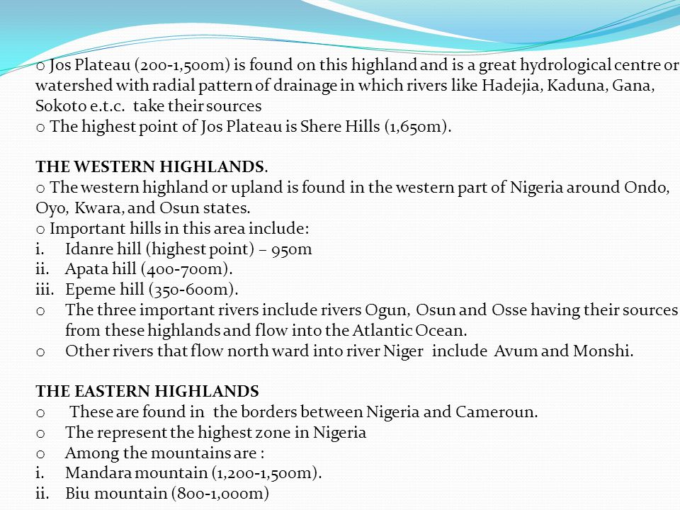 o Jos Plateau (200-1,500m) is found on this highland and is a great hydrological centre or watershed with radial pattern of drainage in which rivers like Hadejia, Kaduna, Gana, Sokoto e.t.c.