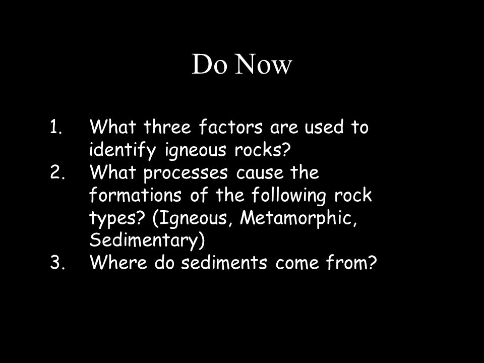 Do Now 1.What three factors are used to identify igneous rocks.